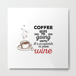 Coffee Keeps Me Going Until It's Acceptable to Drink Wine... Metal Print