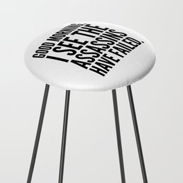 Good morning, I see the assassins have failed. Counter Stool