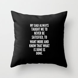 My dad always taught me to never be satisfied to want more and know that what is done is done Throw Pillow