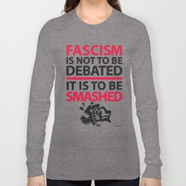 Fascism Is Not To Be Debate, It Is To Be Smashed Long Sleeve T-shirt