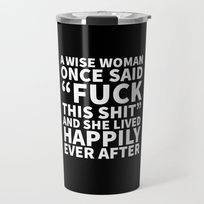 A Wise Woman Once Said Fuck This Shit (Black) Travel Mug