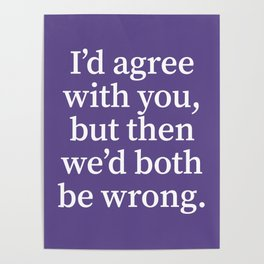 I'd Agree With You, But Then We'd Both Be Wrong. (Ultra Violet) Poster