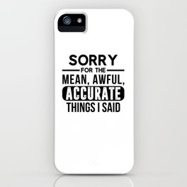 Sarcastic Humor Sorry For Mean Accurate Things Said Unisex Shirt iPhone Case