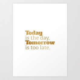 Today is the day, tomorrow is too late. Art Print