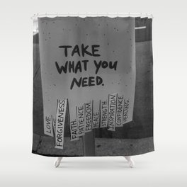 Take What You Need ... Love, Faith, Forgiveness ... inspirational black and white photograph / photography Shower Curtain