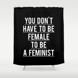 YOU DON'T HAVE TO BE FEMALE TO BE A FEMINIST Shower Curtain