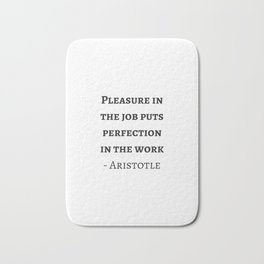 Greek Philosophy Quotes - Aristotle - Pleasure in the job puts perfection in the work Bath Mat