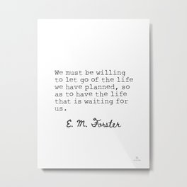 E.M. Forster We must be willing to let go of the life we have planned... Metal Print