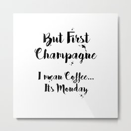 But First Champagne - I Mean Coffee... It's Monday Quote Metal Print