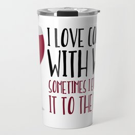 I Love Cooking With Wine Sometimes I Even Add It To The Food Travel Mug
