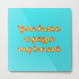 You Have a Pizza My Heart Metal Print