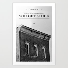 You're so fat that when you jump in the air you get stuck Art Print