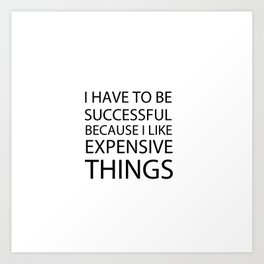 I Have To Be Successful Because I Like Expensive Things Art Print