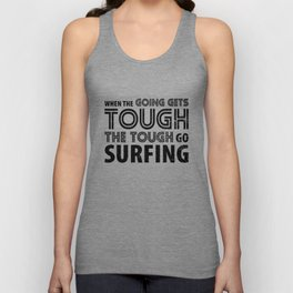 When the Going gets Tough the Tough go Surfing Unisex Tank Top