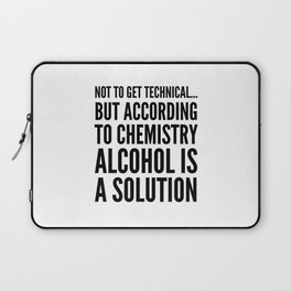 NOT TO GET TECHNICAL BUT ACCORDING TO CHEMISTRY ALCOHOL IS A SOLUTION Laptop Sleeve