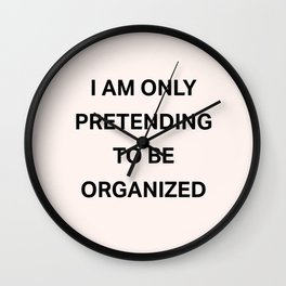 I am only pretending to be organized Wall Clock