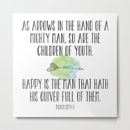 As arrows in the hand of a mighty man, so are the children of youth. Happy is the mand that hath ... Metal Print