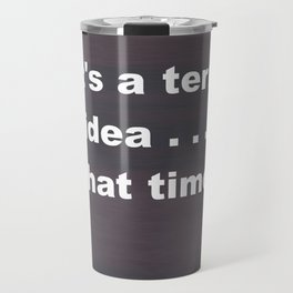 That is a terrible idea - - What Time? Travel Mug
