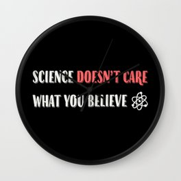 Science Doesn't Care What You Believe Artwork for Wall Art, Tshirts, Prints, Posters, Men, Women, Youth Wall Clock
