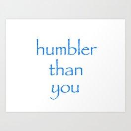 Humbler than you Art Print