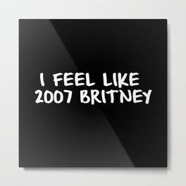 I Feel like 2007 Britney Metal Print
