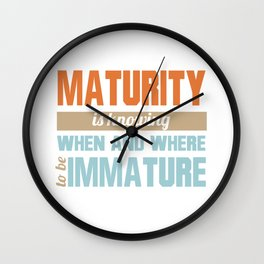 Maturity Is Knowing When And Where To Be Immature Wall Clock