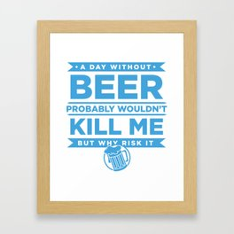 A Day Without Beer Probably Wouldnt Kill Me But Why Risk It Framed Art Print