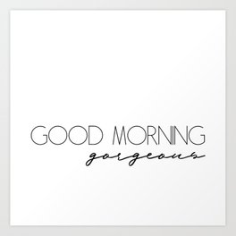 Good morning gorgeous Art Print