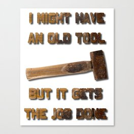 I Might Have An Old Tool But It Gets The Job Done Canvas Print