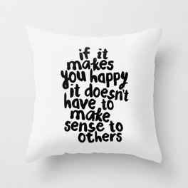 If It Makes You Happy It Doesn't Have To Make Sense to Others Throw Pillow