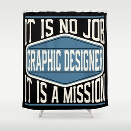 Graphic Designer  - It Is No Job, It Is A Mission Shower Curtain
