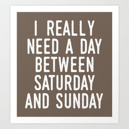 I REALLY NEED A DAY BETWEEN SATURDAY AND SUNDAY (Brown) Art Print
