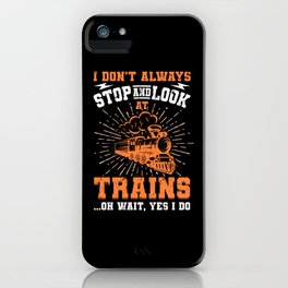 I Don't Always Stop Look At Trains Gift iPhone Case