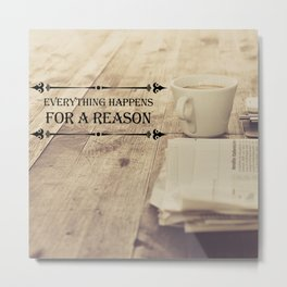 Everything happens for a reason Metal Print