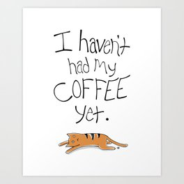 I Haven't Had My Coffee Yet. Art Print