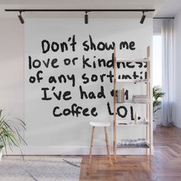 Don't show me love or kindness of any sort until I've had my coffee LOL Wall Mural