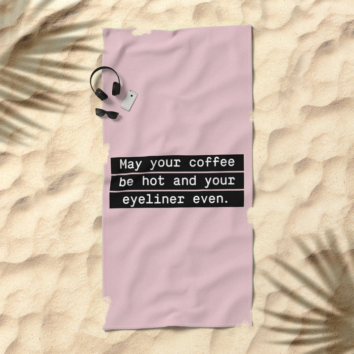 May your coffee be hot and your eyeliner even Beach Towel