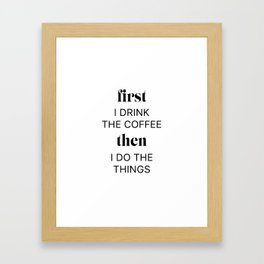 First I drink the coffee then i do the things Framed Art Print