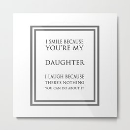 I Smile Because You're My Daughter Funny Quote Metal Print