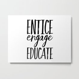 Entice Engage Educate Metal Print