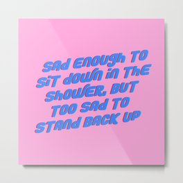 Sad Enough To Sit Down in the Shower, but Too Sad to Stand Back Up Metal Print