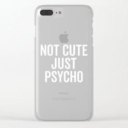 Not Cute Just Psycho Funny Quote Clear iPhone Case