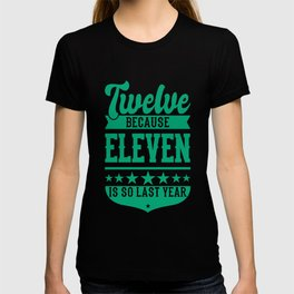 12 Because 11 Is So Last Year 12 Birthday Gift T-shirt