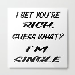 I BET YOU'RE RICH. GUESS WHAT? I'M SINGLE! Metal Print