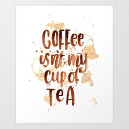 Coffee Isn't My Cup Of Tea Art Print