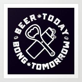BEER TODAY BONG TOMORROW Art Print