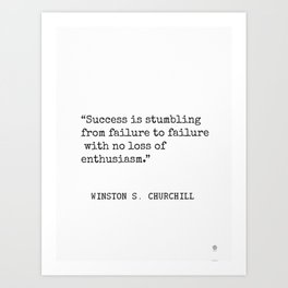 Success is stumbling from failure to failure with no loss of enthusiasm. Winston S. Churchill Art Print