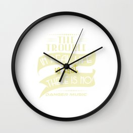 """""""The Trouble In Real Life Is That There Is No Danger Music"""" tee design. Makes a nice gift too!  Wall Clock"""