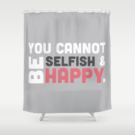 You Cannot Be Selfish & Be Happy Shower Curtain