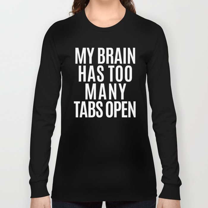a398cc27 My Brain Has Too Many Tabs Open (Black & White) Long Sleeve T-shirt ...